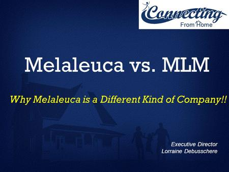 Melaleuca vs. MLM Why Melaleuca is a Different Kind of Company!! Executive Director Lorraine Debusschere.