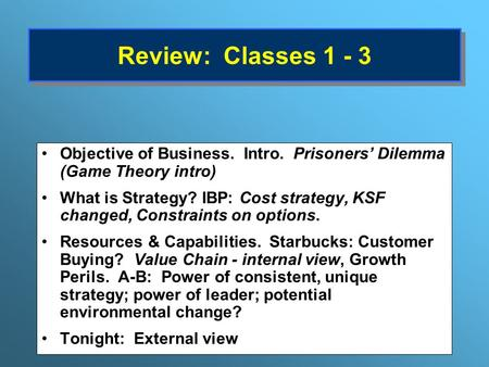 Review: Classes 1 - 3 Objective of Business. Intro. Prisoners' Dilemma (Game Theory intro) What is Strategy? IBP: Cost strategy, KSF changed, Constraints.