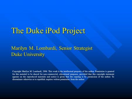 The Duke iPod Project Marilyn M. Lombardi, Senior Strategist Duke University Copyright Marilyn M. Lombardi, 2006. This work is the intellectual property.