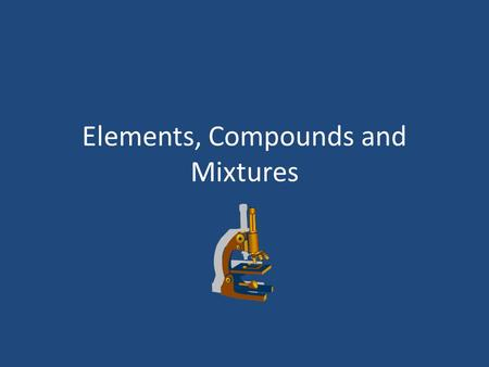 Elements, Compounds and Mixtures. What is an element? Element- is a pure substance that cannot be separated into a simpler substance by physical or chemical.
