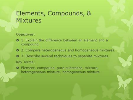 Elements, Compounds, & Mixtures Objectives:  1. Explain the difference between an element and a compound.  2. Compare heterogeneous and homogeneous mixtures.
