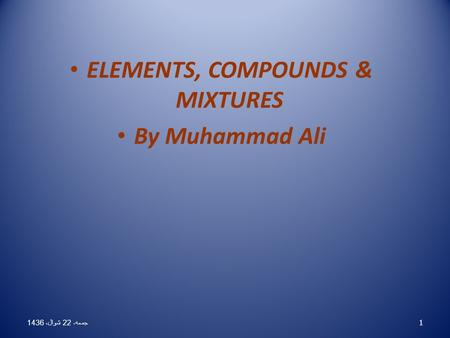 ELEMENTS, COMPOUNDS & MIXTURES By Muhammad Ali 1 جمعه، 22 شوال، 1436 جمعه، 22 شوال، 1436 جمعه، 22 شوال، 1436 جمعه، 22 شوال، 1436 جمعه، 22 شوال، 1436 جمعه،