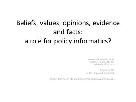 Beliefs, values, opinions, evidence and facts: a role for policy informatics? Global Talk Seminar Series Centre for Global Studies University of Victoria.