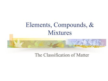 Elements, Compounds, & Mixtures The Classification of Matter.