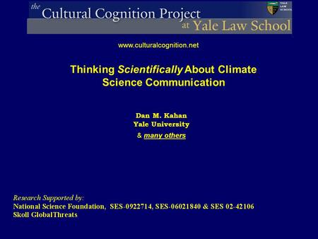 Dan M. Kahan Yale University & many others www.culturalcognition.net Thinking Scientifically About Climate Science Communication.