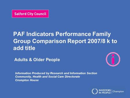 PAF Indicators Performance Family Group Comparison Report 2007/8 k to add title Adults & Older People Information Produced by Research and Information.