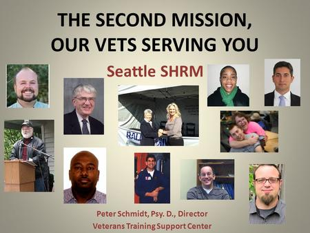 THE SECOND MISSION, OUR VETS SERVING YOU Peter Schmidt, Psy. D., Director Veterans Training Support Center Seattle SHRM.
