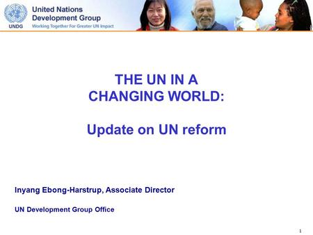 1 THE UN IN A CHANGING WORLD: Update on UN reform Inyang Ebong-Harstrup, Associate Director UN Development Group Office.