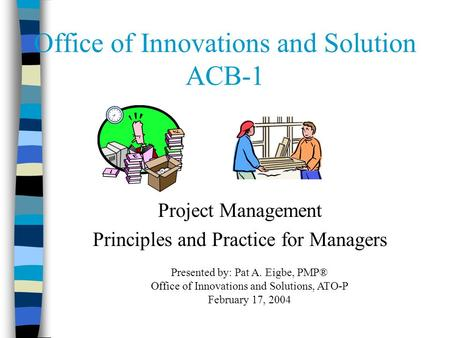 Office of Innovations and Solution ACB-1 Project Management Principles and Practice for Managers Presented by: Pat A. Eigbe, PMP® Office of Innovations.