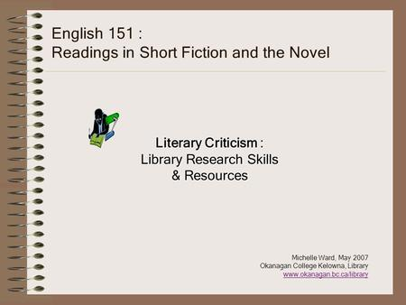 English 151 : Readings in Short Fiction and the Novel Literary Criticism : Library Research Skills & Resources Michelle Ward, May 2007 Okanagan College.