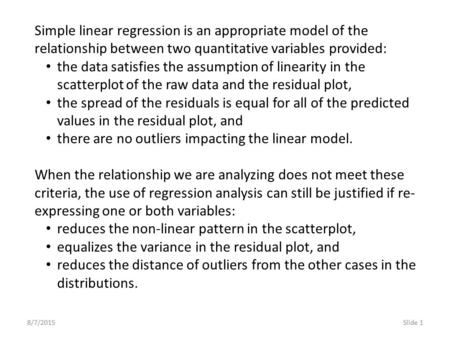 8/7/2015Slide 1 Simple linear regression is an appropriate model of the relationship between two quantitative variables provided: the data satisfies the.