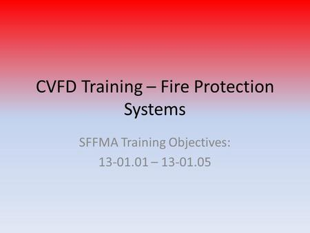 CVFD Training – Fire Protection Systems SFFMA Training Objectives: 13-01.01 – 13-01.05.