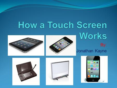 By: Jonathan Kayne. What is a touch Screen? A touch screen is a circuit that can respond to your touch, and usually has an LCD screen under it that interacts.