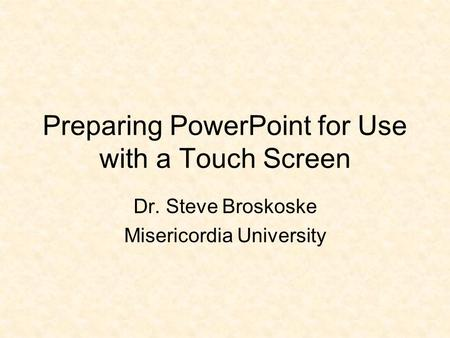 Preparing PowerPoint for Use with a Touch Screen Dr. Steve Broskoske Misericordia University.
