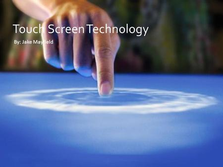  Touch Screen Technology By: Jake Mayfield. History of Touch Screen Technology.