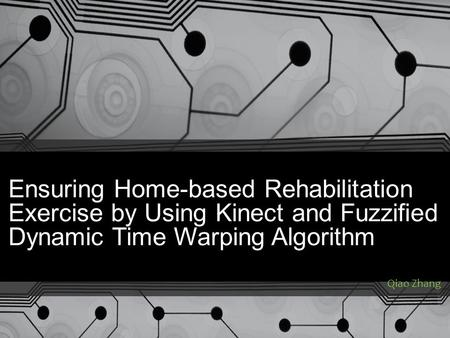Ensuring Home-based Rehabilitation Exercise by Using Kinect and Fuzzified Dynamic Time Warping Algorithm Qiao Zhang.