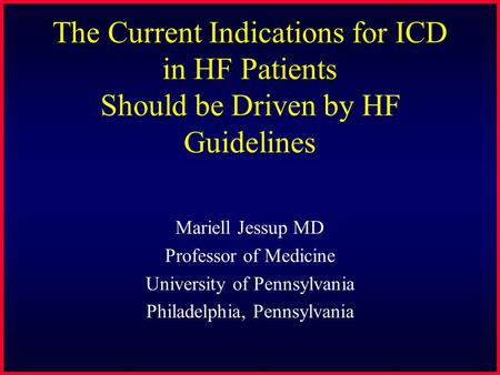 The Current Indications for ICD in HF Patients Should be Driven by HF Guidelines Mariell Jessup MD Professor of Medicine University of Pennsylvania Philadelphia,