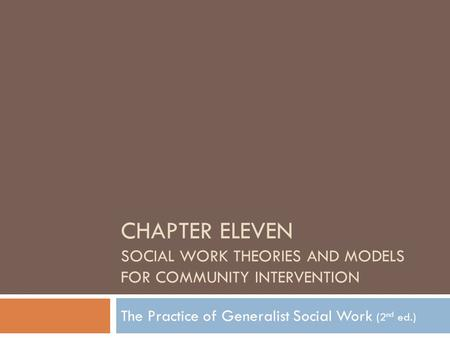 CHAPTER ELEVEN SOCIAL WORK THEORIES AND MODELS FOR COMMUNITY INTERVENTION The Practice of Generalist Social Work (2 nd ed.)