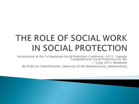 Presentation at the 1st Namibian Social Protection Conference-2015: Towards Comprehensive Social Protection for All. 7-9 July 2015, Windhoek By Professor.