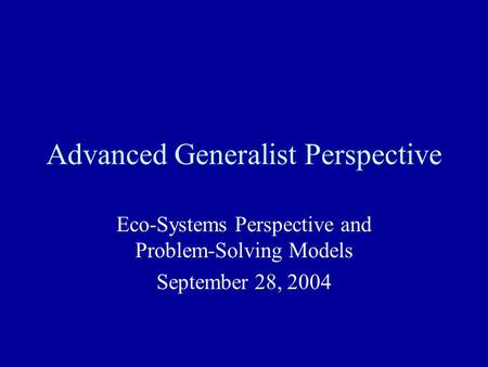 Advanced Generalist Perspective Eco-Systems Perspective and Problem-Solving Models September 28, 2004.