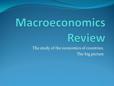 The study of the economics of countries. The big picture.