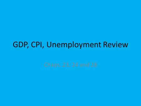 GDP, CPI, Unemployment Review Chaps. 23, 24 and 28.