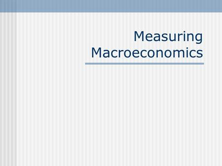 Measuring Macroeconomics. Aggregate Output National income accounts An accounting system used to measure aggregate economic activity. The typical measure.