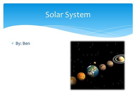 Solar System  By: Ben. Sun  Sun hot inferno that keeps the Earth, Venus, and Mercury hot.