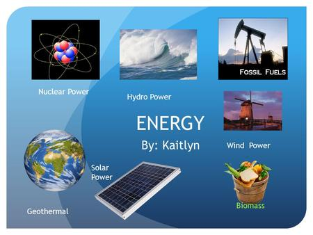ENERGY By: Kaitlyn Nuclear Power Biomass Geothermal Hydro Power Wind Power Solar Power.