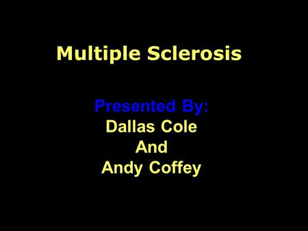 Multiple Sclerosis Presented By: Dallas Cole And Andy Coffey.