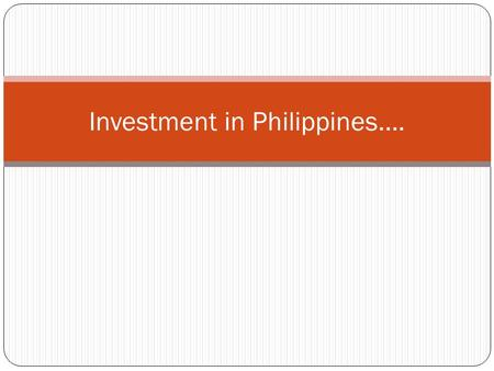Investment in Philippines…. Economy of Philippines…. GDP of the Country:  In 2009: $320.4 billion  In 2008: $318.2 billion  In 2007: $306.6 billion.