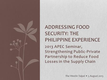 2013 APEC Seminar, Strengthening Public-Private Partnership to Reduce Food Losses in the Supply Chain ADDRESSING FOOD SECURITY: THE PHILIPPINE EXPERIENCE.