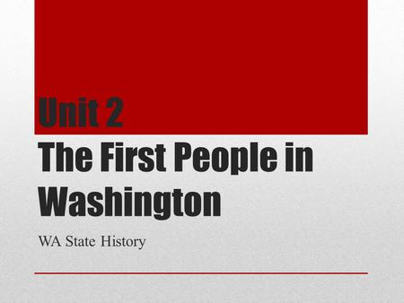 Unit 2 The First People in Washington WA State History.