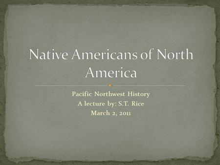 Pacific Northwest History A lecture by: S.T. Rice March 2, 2011.