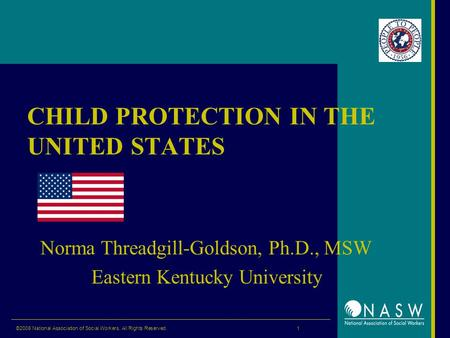©2008 National Association of Social Workers. All Rights Reserved. 1 CHILD PROTECTION IN THE UNITED STATES Norma Threadgill-Goldson, Ph.D., MSW Eastern.