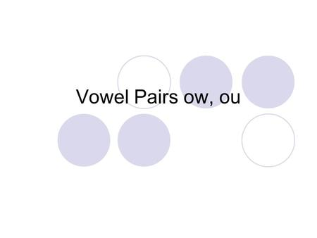 Vowel Pairs ow, ou. how How many sounds do you hear? two/h/ /ou/ out How many sounds do you hear? two/ou/ /t/