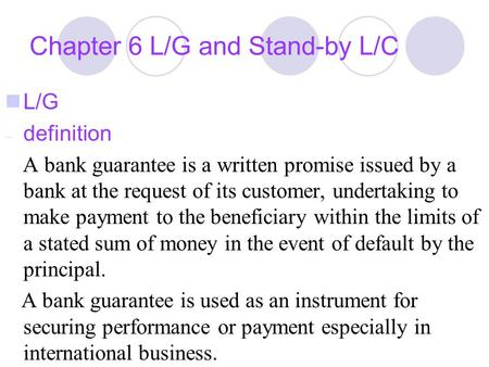 Chapter 6 L/G and Stand-by L/C L/G – definition A bank guarantee is a written promise issued by a bank at the request of its customer, undertaking to make.