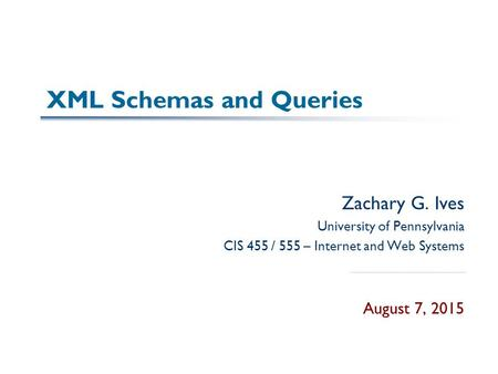 XML Schemas and Queries Zachary G. Ives University of Pennsylvania CIS 455 / 555 – Internet and Web Systems August 7, 2015.