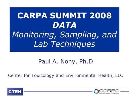 CARPA SUMMIT 2008 DATA Monitoring, Sampling, and Lab Techniques Paul A. Nony, Ph.D Center for Toxicology and Environmental Health, LLC.