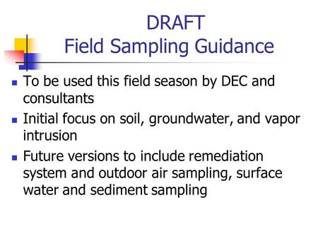 DRAFT Field Sampling Guidance To be used this field season by DEC and consultants Initial focus on soil, groundwater, and vapor intrusion Future versions.
