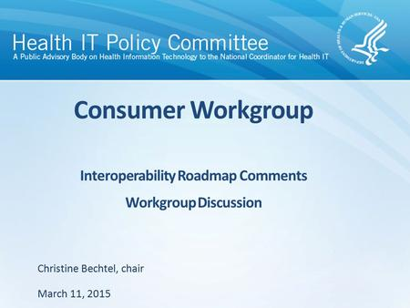 Consumer Workgroup Interoperability Roadmap Comments Workgroup Discussion March 11, 2015 Christine Bechtel, chair.