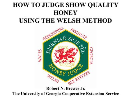 HOW TO JUDGE SHOW QUALITY HONEY USING THE WELSH METHOD Robert N. Brewer Jr. The University of Georgia Cooperative Extension Service.
