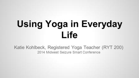 Using Yoga in Everyday Life Katie Kohlbeck, Registered Yoga Teacher (RYT 200) 2014 Midwest Seizure Smart Conference.