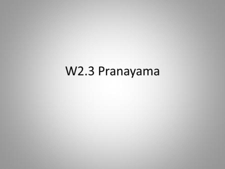 "W2.3 Pranayama. What is Pranayama? ""I take refuge in the breath. Breath is all this, whatever there is, and all that ever will be. I take refuge in the."