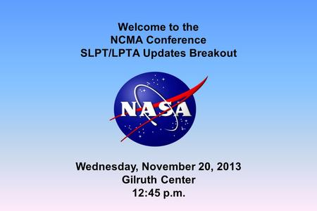 Welcome to the NCMA Conference SLPT/LPTA Updates Breakout Wednesday, November 20, 2013 Gilruth Center 12:45 p.m.