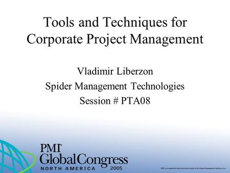 Tools and Techniques for Corporate Project Management Vladimir Liberzon Spider Management Technologies Session # PTA08.