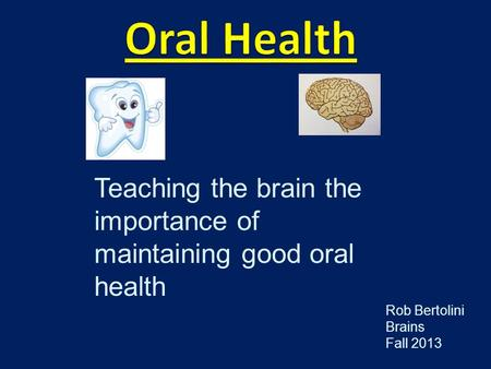 Teaching the brain the importance of maintaining good oral health Rob Bertolini Brains Fall 2013.