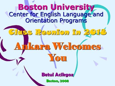 Boston University Center for English Language and Orientation Programs Class Reunion in 2018 Ankara Welcomes You Betul Acikgoz Boston, 2008.