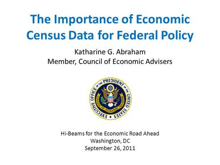 The Importance of Economic Census Data for Federal Policy Katharine G. Abraham Member, Council of Economic Advisers Hi-Beams for the Economic Road Ahead.