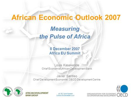 1 AU/EU Joint Summit Lisbon 8 th December 2007 African Economic Outlook 2007 Measuring the Pulse of Africa Louis Kasekende Chief Economist, African Development.